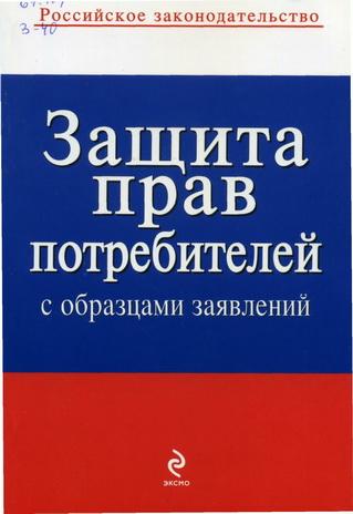 Книжная полка потребителя 67 404 З 40 Защита прав потребителей с образцами заявлений Москва Эксмо 2009 96 с Российское законодательство